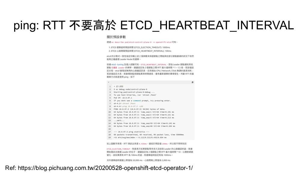 ping: RTT 不要高於 ETCD_HEARTBEAT_INTERVAL Ref: htt...