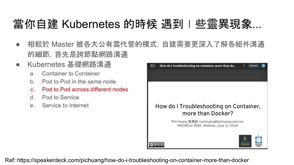 當你自建 Kubernetes 的時候 遇到ㄧ些靈異現象... ● 相較於 Master 被各...