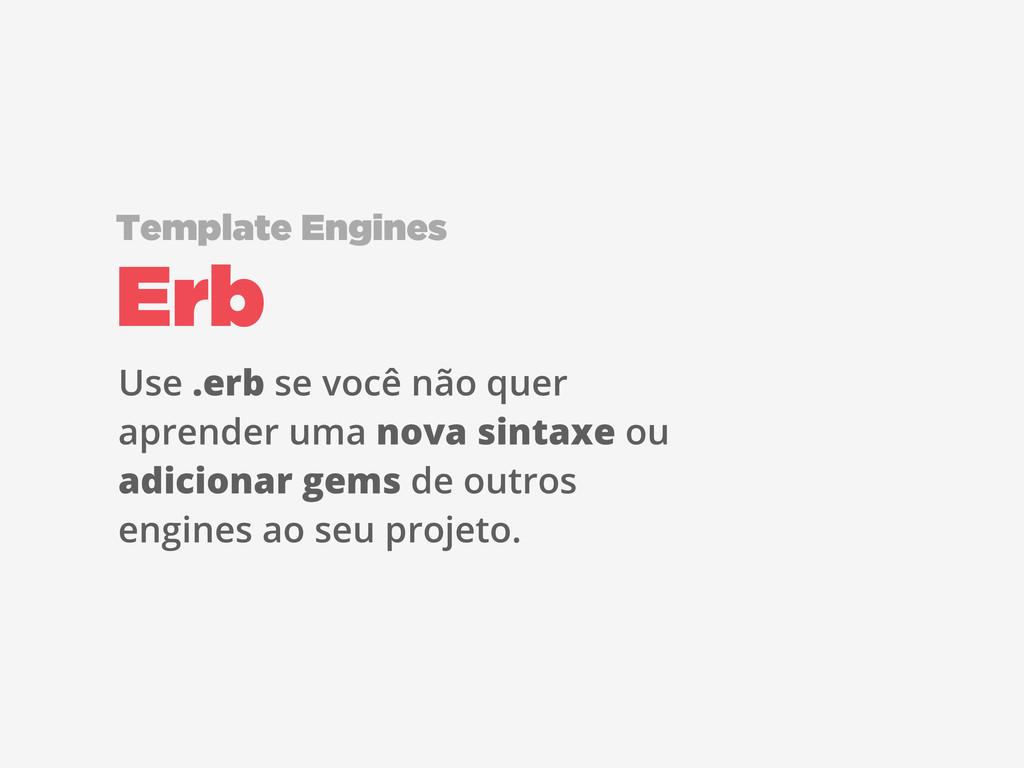 Erb Template Engines Use .erb se você não quer ...