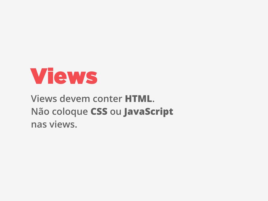 Views devem conter HTML. Não coloque CSS ou Jav...