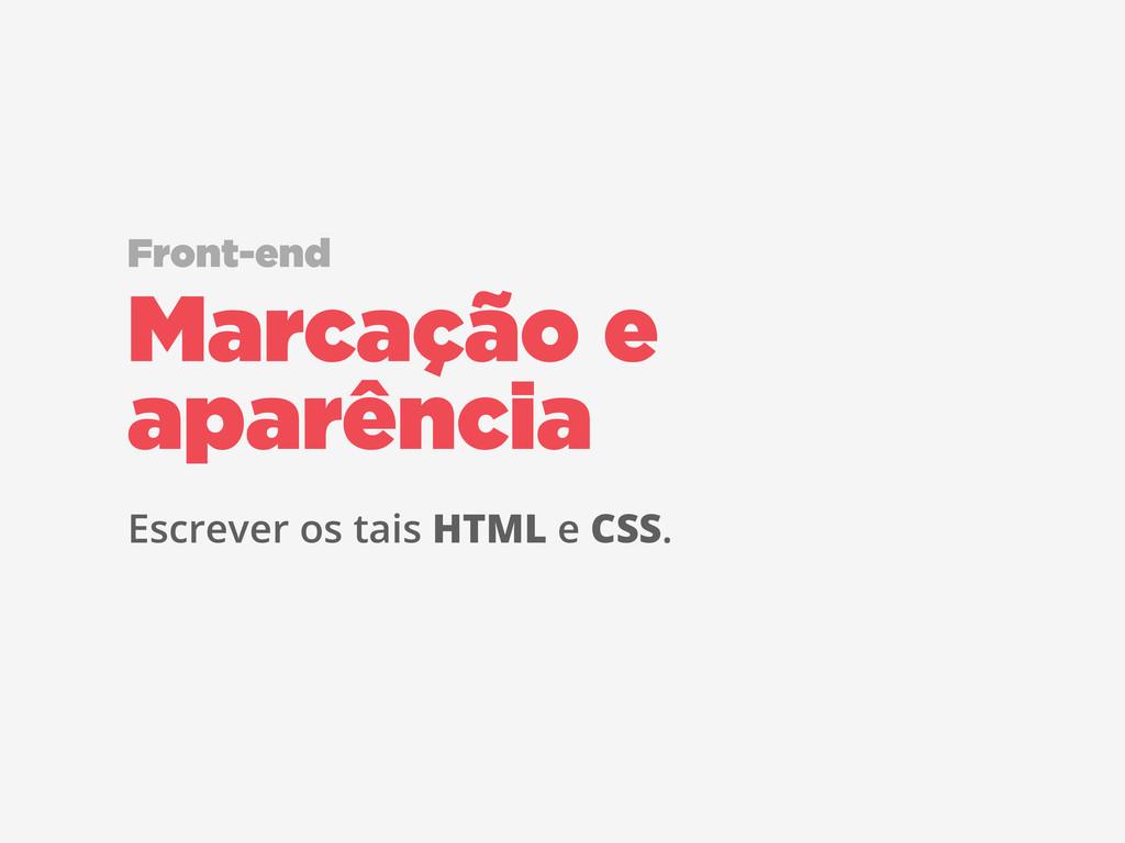 Escrever os tais HTML e CSS. Marcação e aparênc...