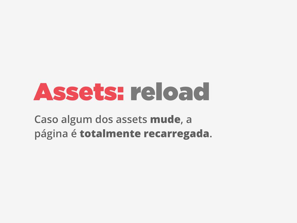 Assets: reload Caso algum dos assets mude, a pá...