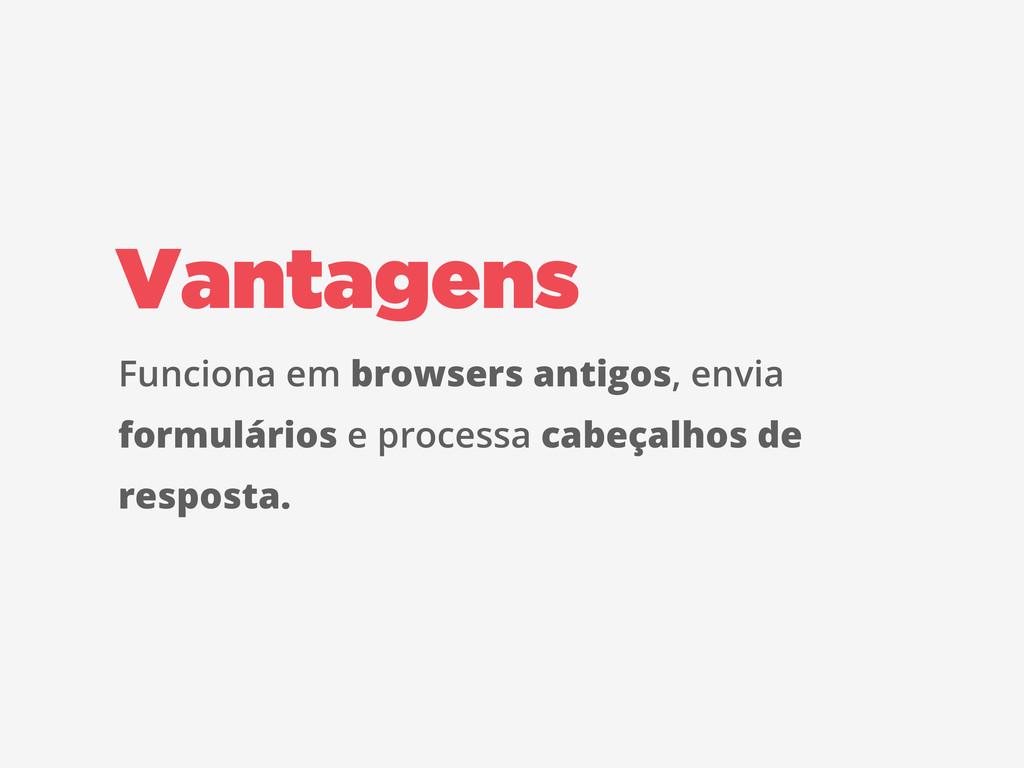 Vantagens Funciona em browsers antigos, envia f...