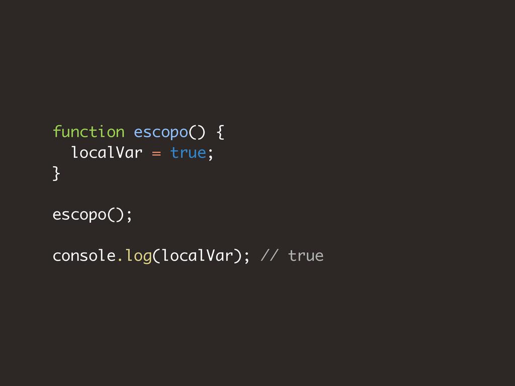 function escopo() { localVar = true; } escopo()...