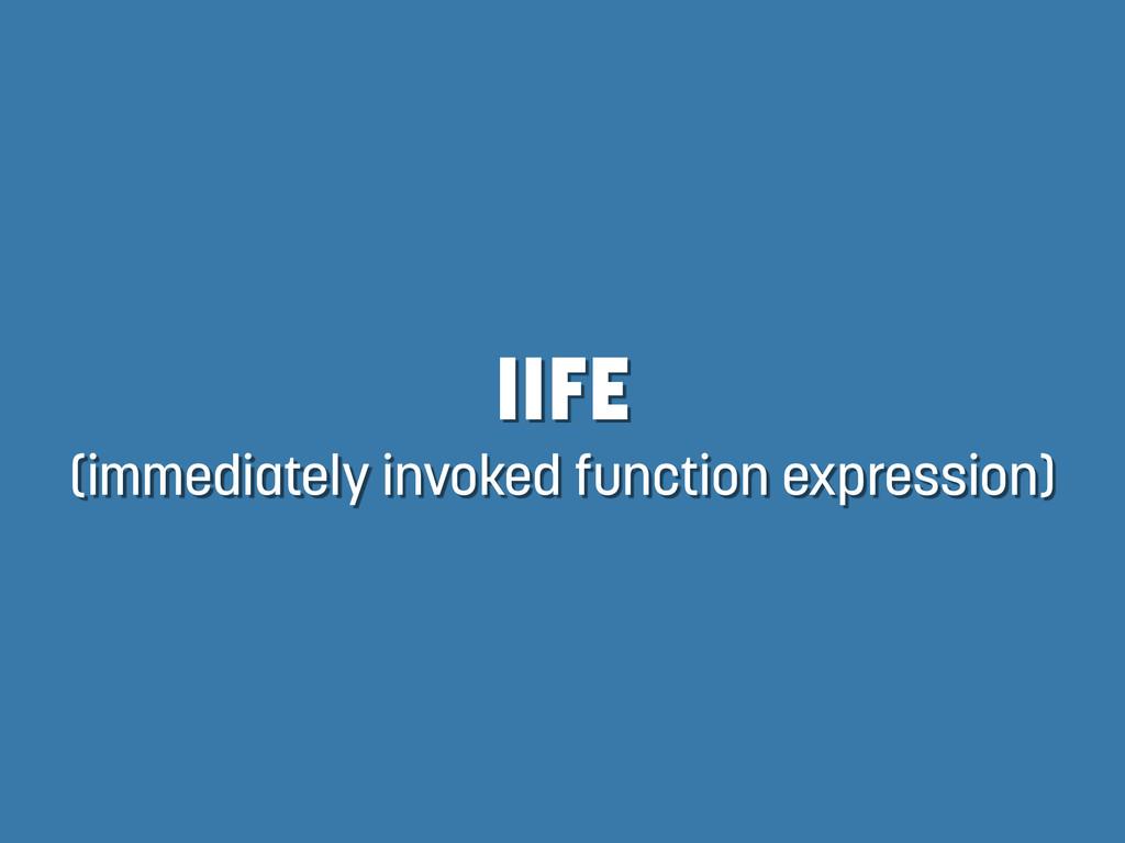IIFE (immediately invoked function expression)