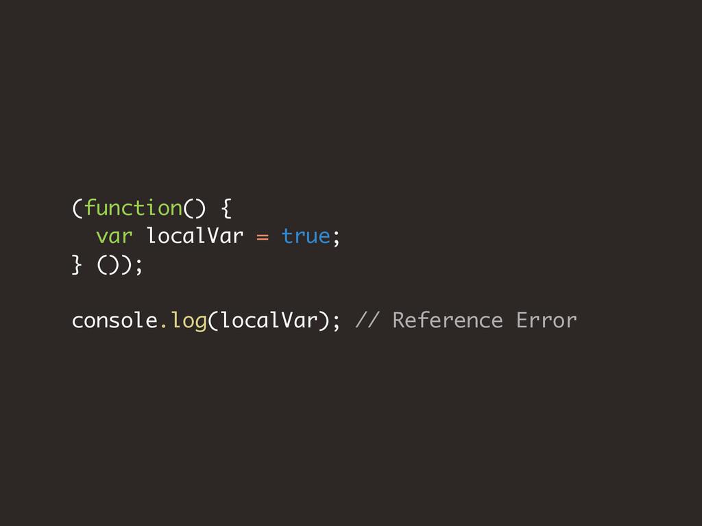 (function() { var localVar = true; } ()); conso...