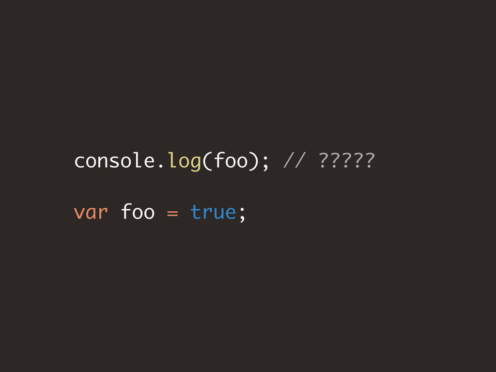 console.log(foo); // ????? var foo = true;