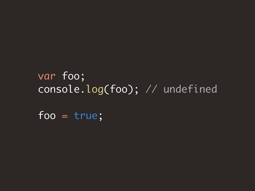 var foo; console.log(foo); // undefined foo = t...