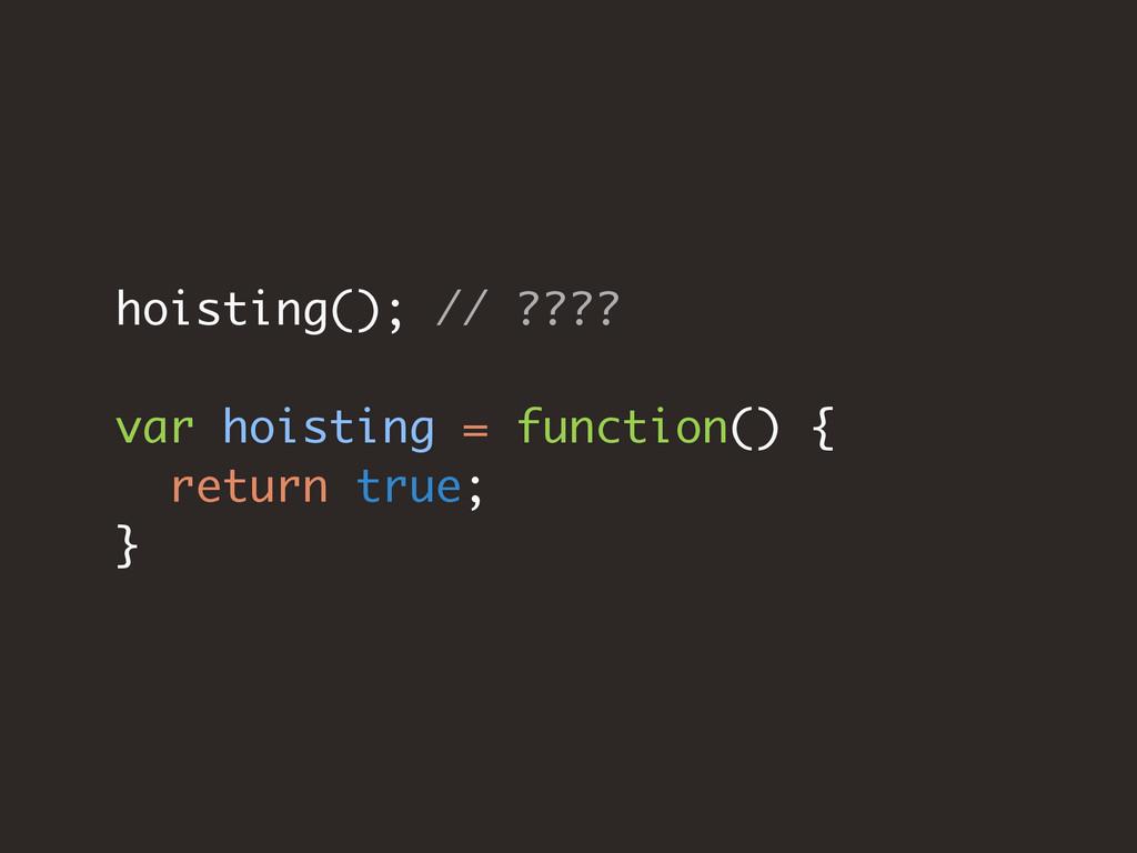 hoisting(); // ???? var hoisting = function() {...