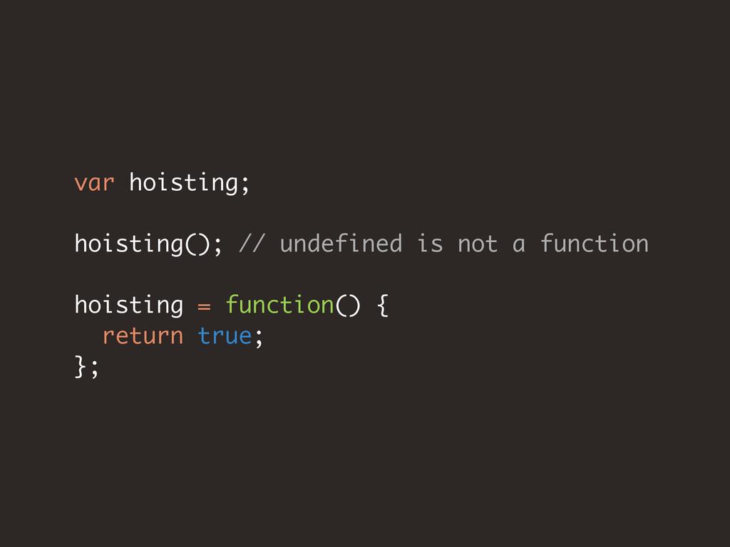 var hoisting; hoisting(); // undefined is not a...