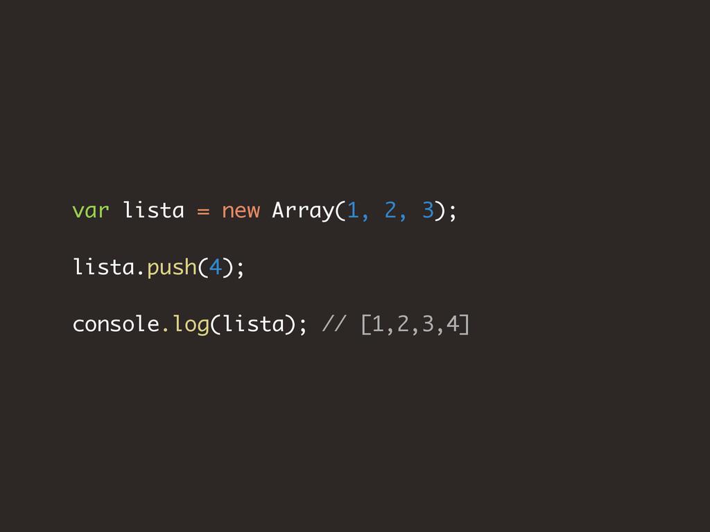 var lista = new Array(1, 2, 3); lista.push(4); ...
