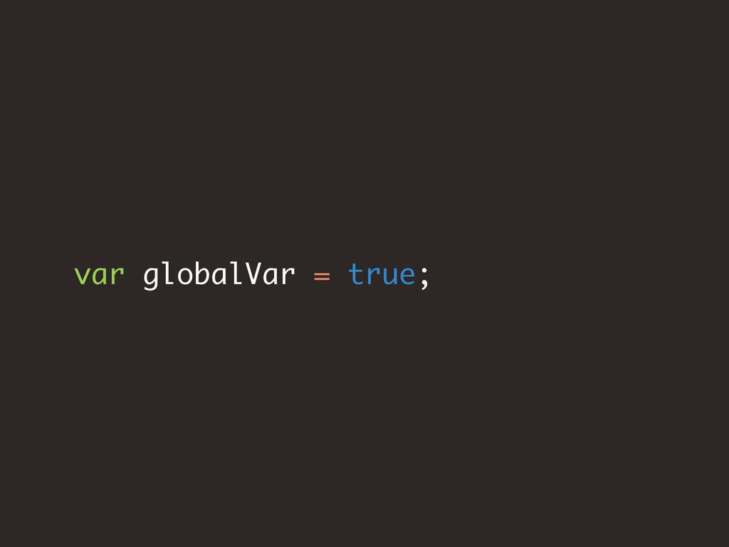 var globalVar = true;