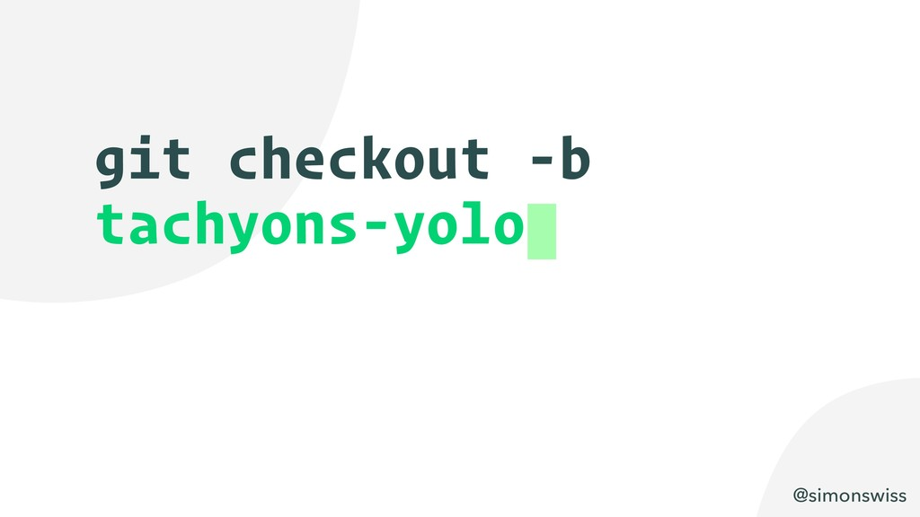 @simonswiss git checkout -b tachyons-yolo