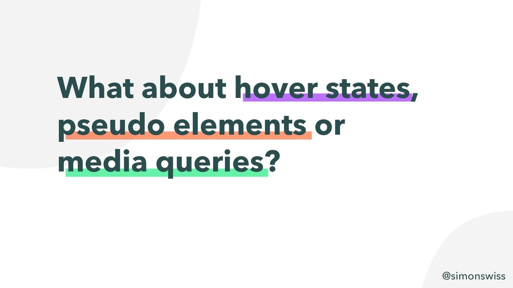 @simonswiss What about hover states, pseudo ele...