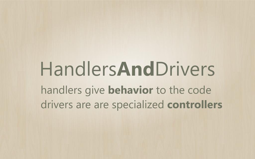 HandlersAndDrivers handlers give behavior to th...