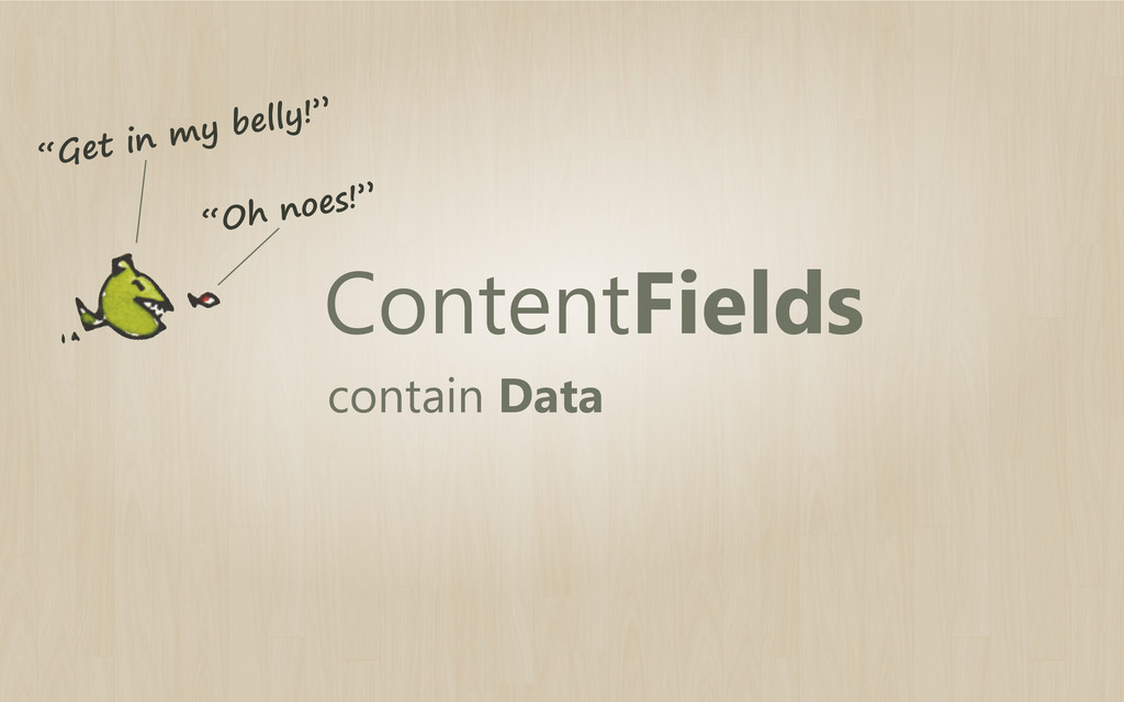 """ContentFields contain Data """"Get in my belly!"""" """"..."""