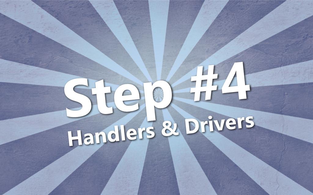 Step #4 Handlers & Drivers