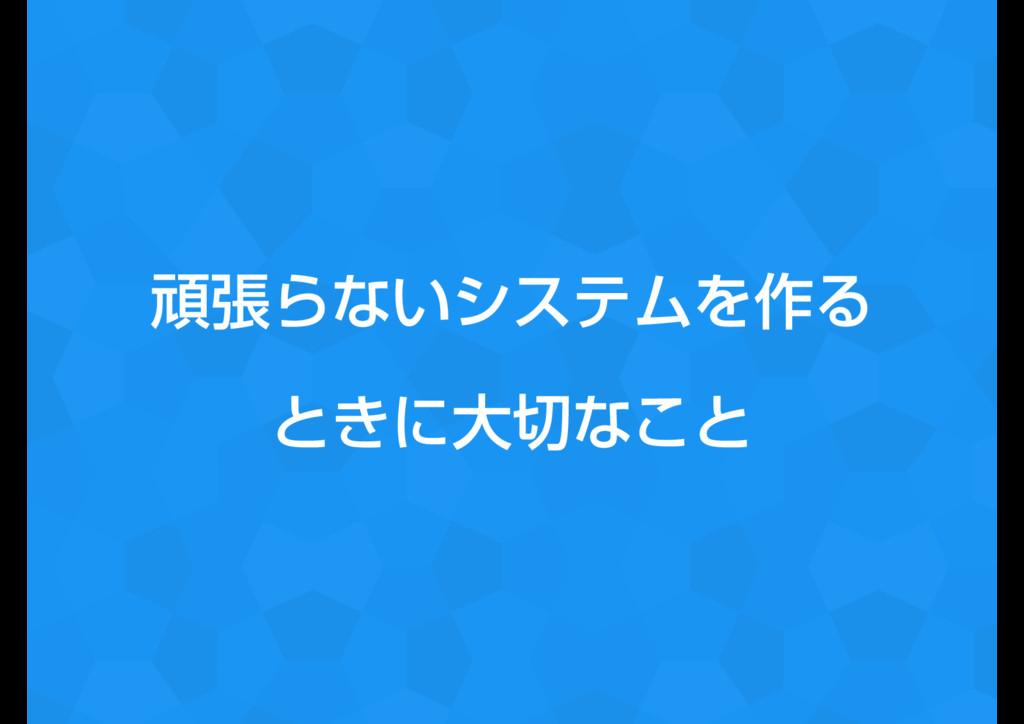 ؤுΒͳ͍γεςϜΛ࡞Δ ͱ͖ʹେͳ͜ͱ