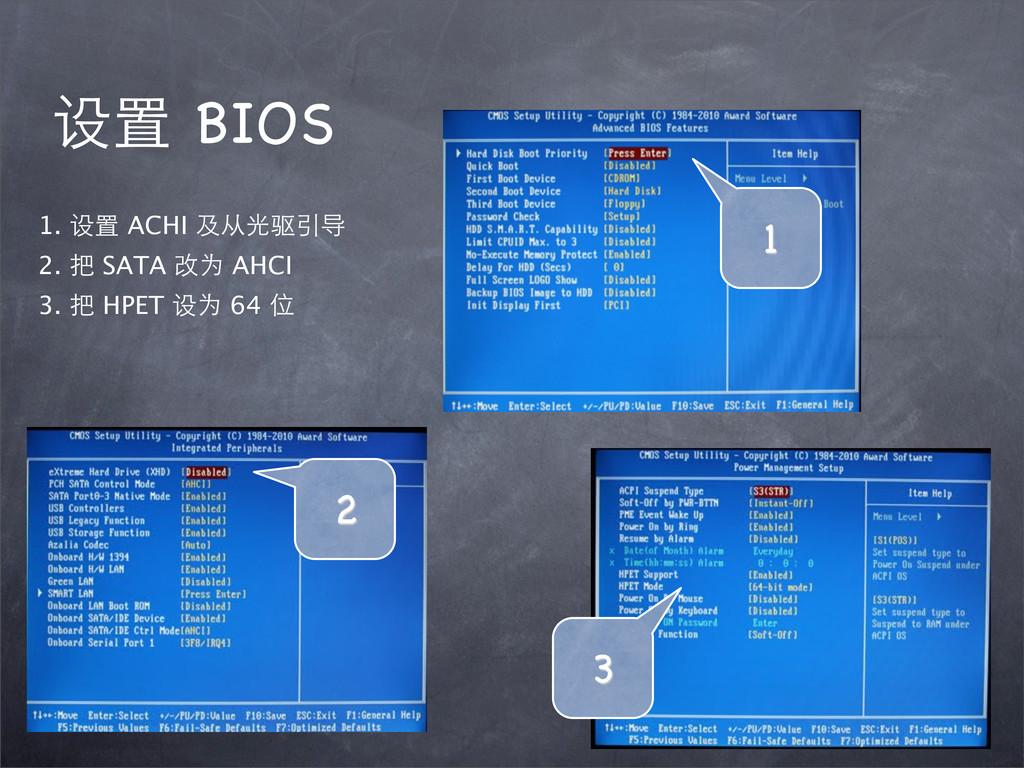 设置 BIOS 1. 设置 ACHI 及从光驱引导 2. 把 SATA 改为 AHCI 3. ...
