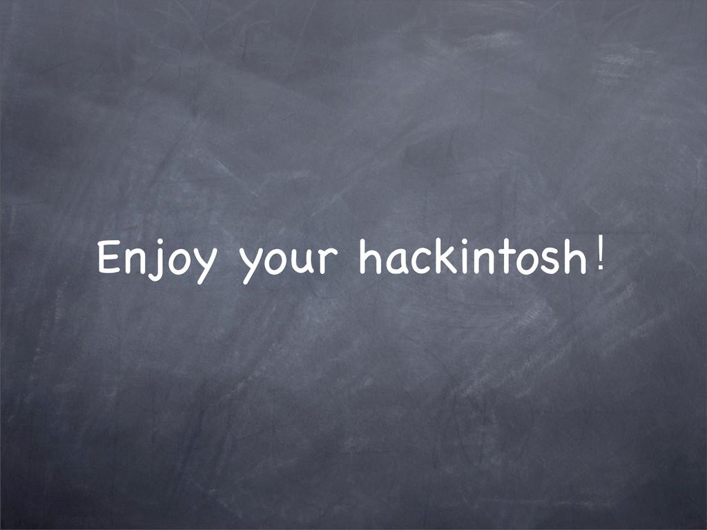 Enjoy your hackintosh!