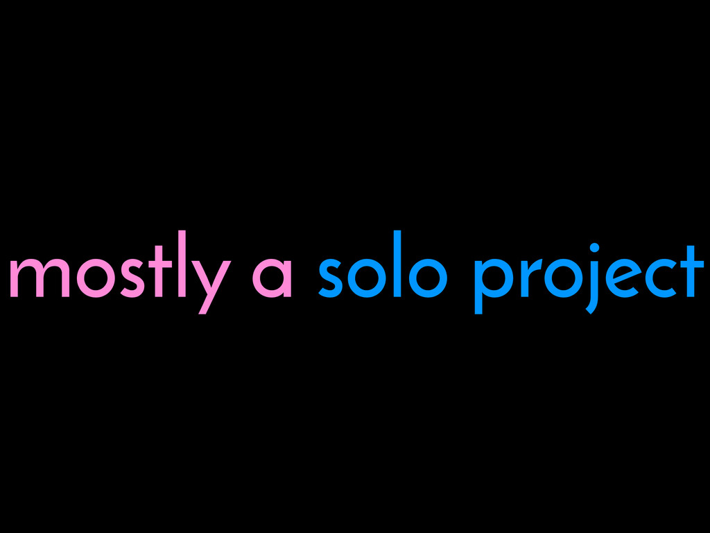 mostly a solo project