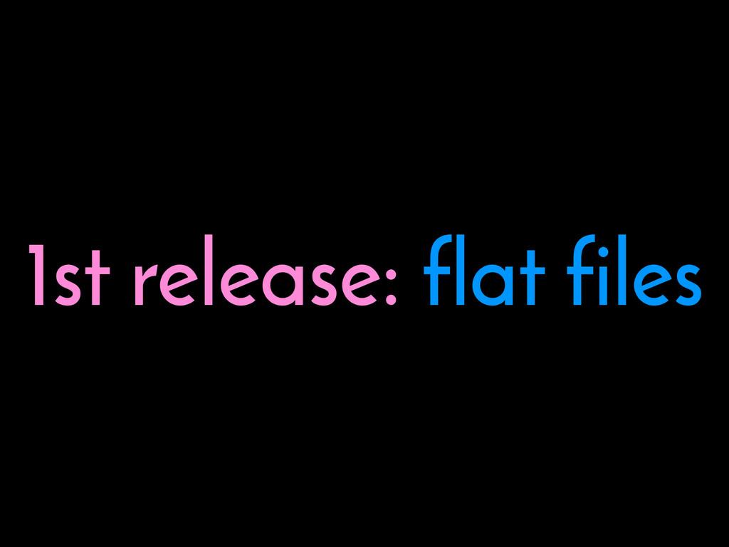 1st release: flat files