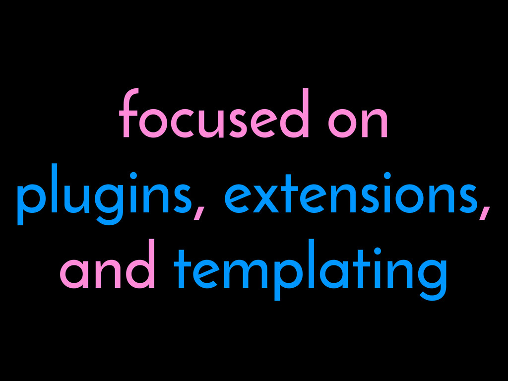 focused on plugins, extensions, and templating