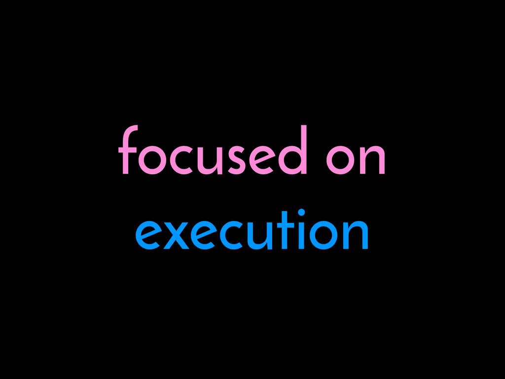 focused on execution