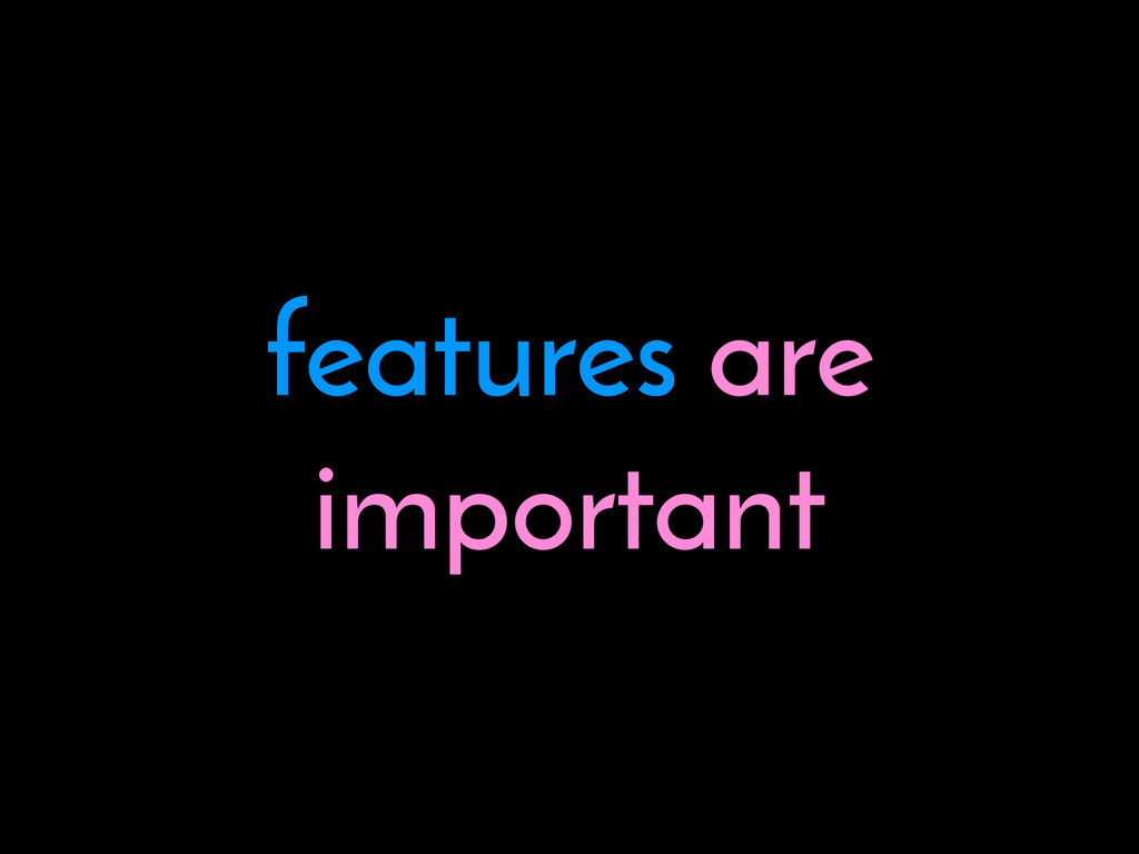 features are important