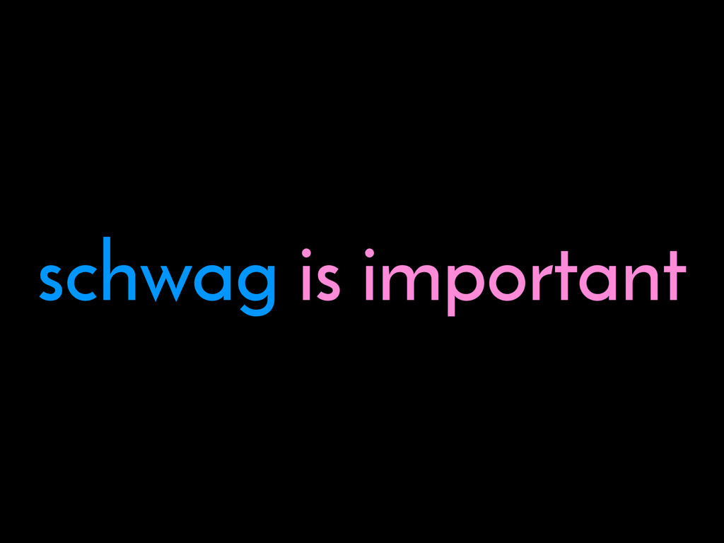 schwag is important