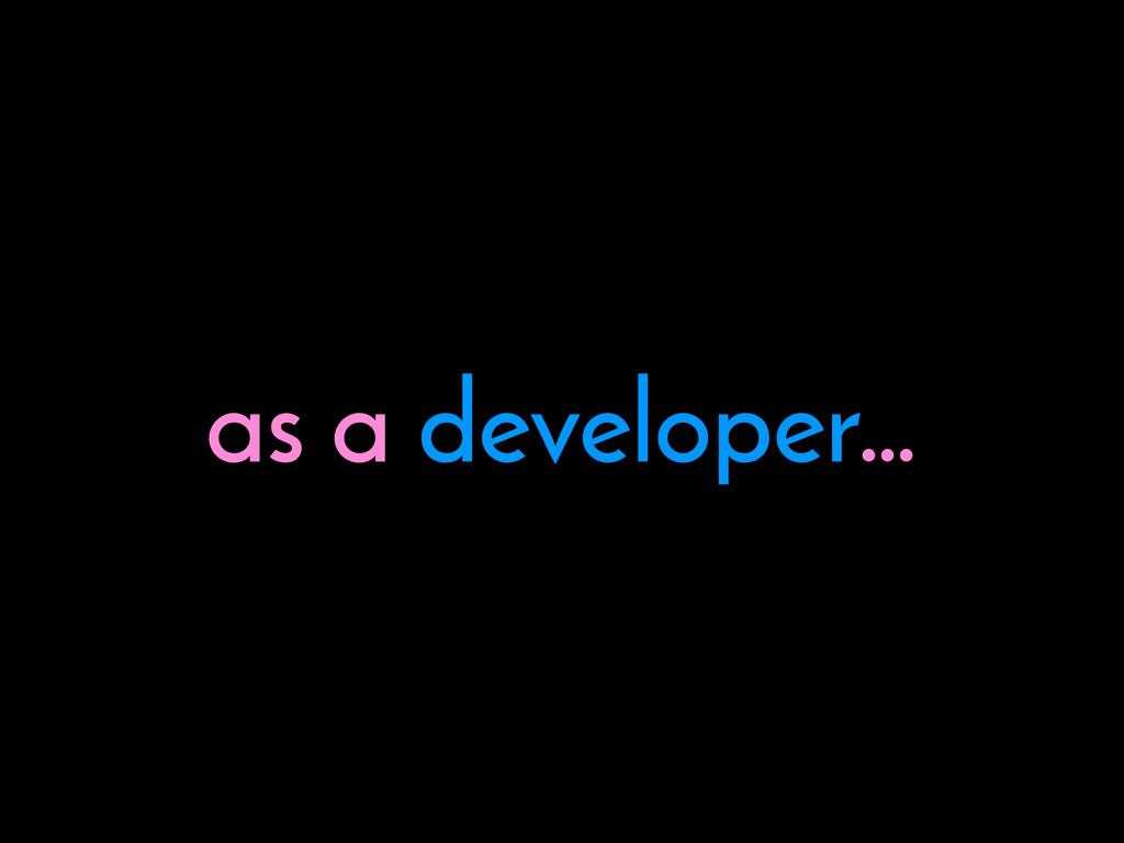as a developer…