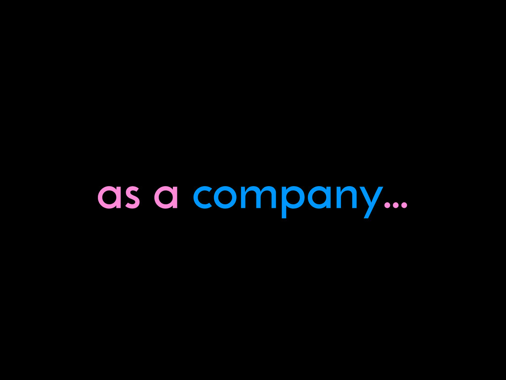 as a company…