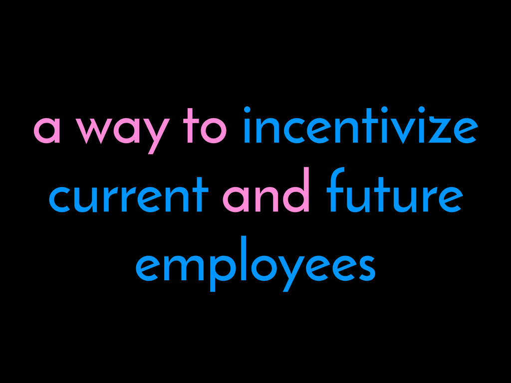a way to incentivize current and future employe...