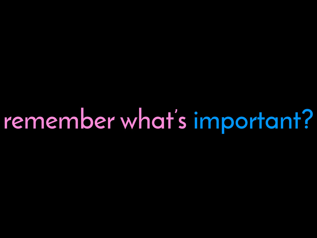 remember what's important?