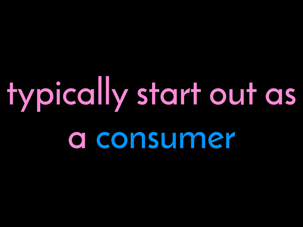 typically start out as a consumer