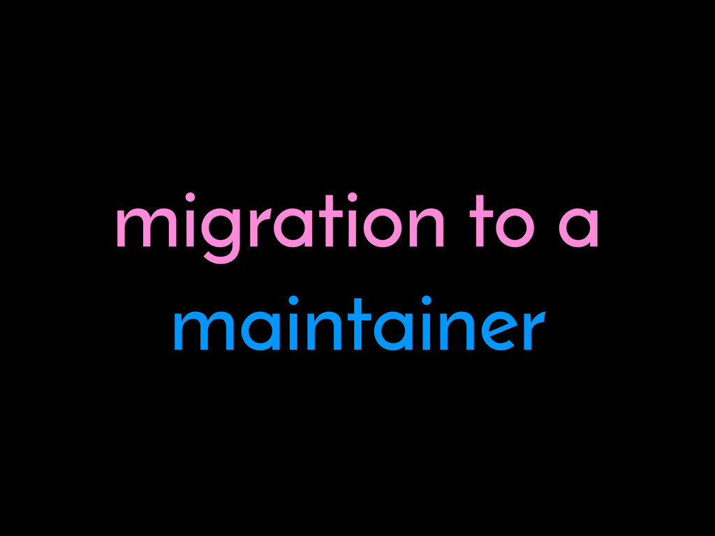 migration to a maintainer