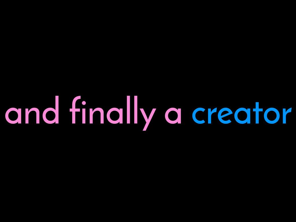 and finally a creator