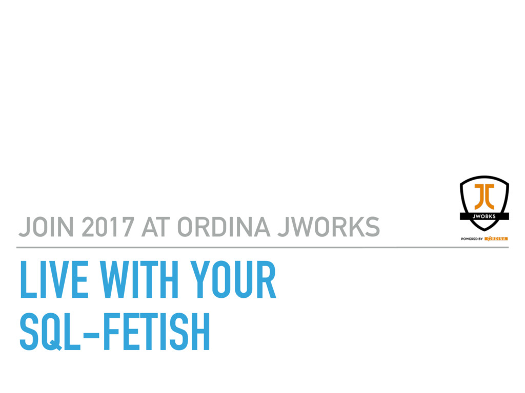 JOIN 2017 AT ORDINA JWORKS LIVE WITH YOUR  SQL...