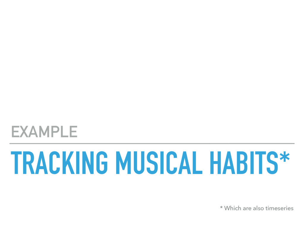 TRACKING MUSICAL HABITS* EXAMPLE * Which are al...