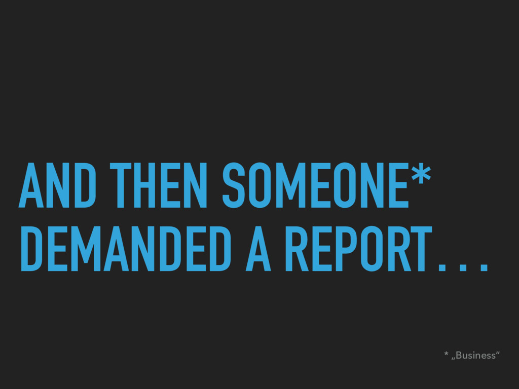 "AND THEN SOMEONE* DEMANDED A REPORT… * ""Busines..."