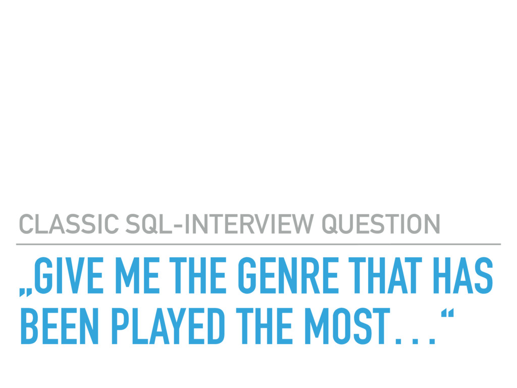 """GIVE ME THE GENRE THAT HAS BEEN PLAYED THE MOS..."