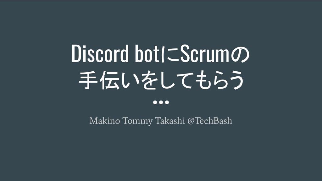 Discord botにScrumの 手伝いをしてもらう Makino Tommy Takas...