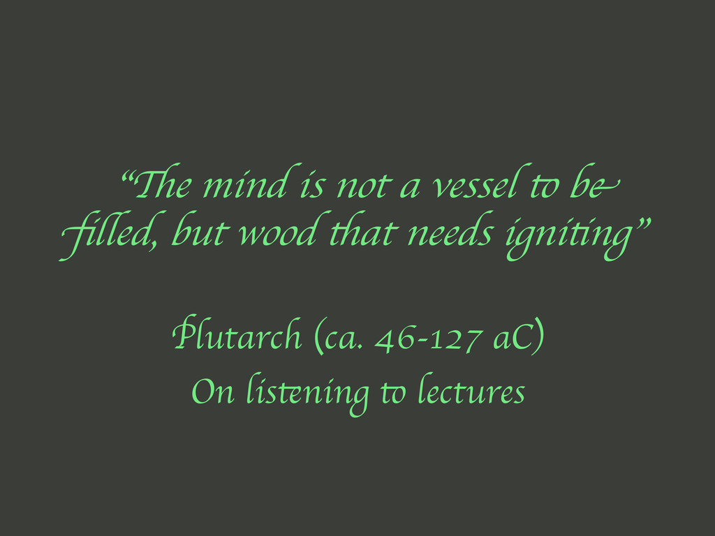 """The mind is not a vessel to be filled, but wood..."