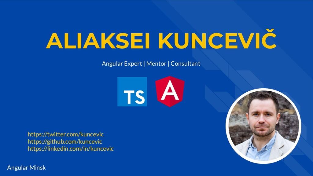 Angular Minsk ALIAKSEI KUNCEVIČ Angular Expert ...