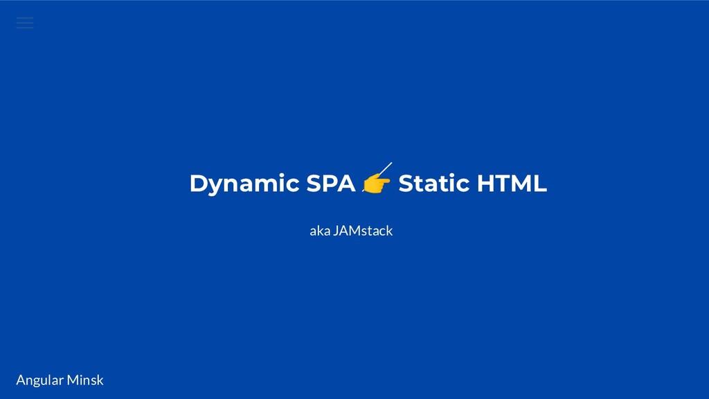Angular Minsk Dynamic SPA  Static HTML aka JAMs...