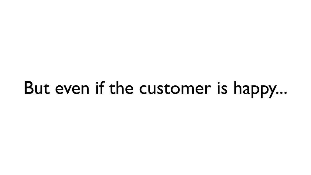 But even if the customer is happy...