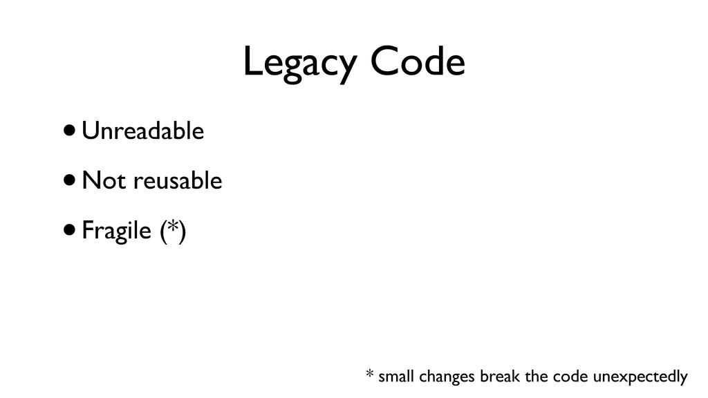 Legacy Code •Unreadable •Not reusable •Fragile ...