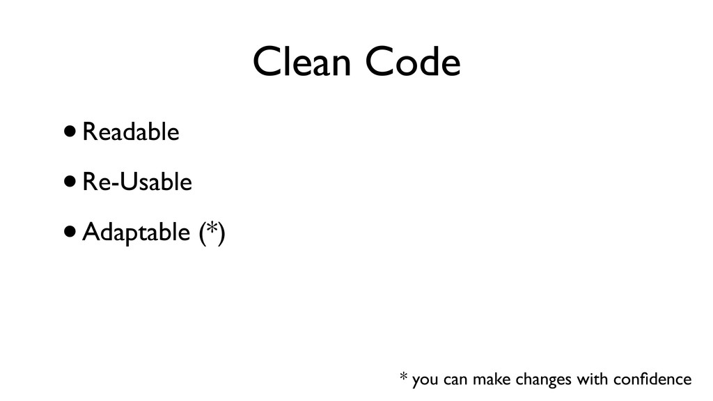 Clean Code •Readable •Re-Usable •Adaptable (*) ...