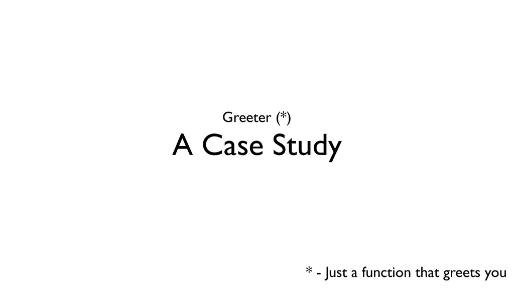 A Case Study Greeter (*) * - Just a function th...