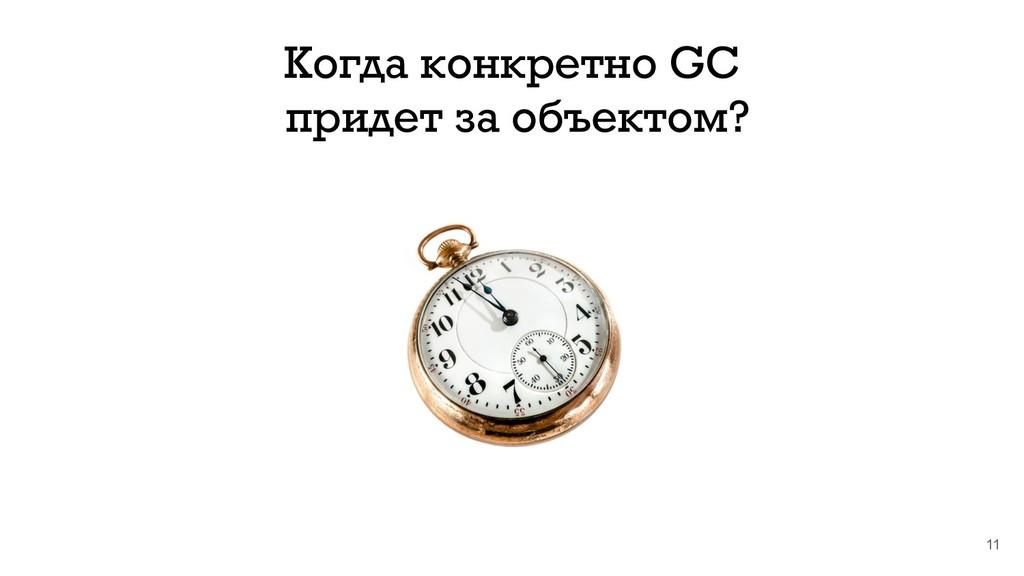 11 Когда конкретно GC придет за объектом?